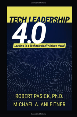 Book cover, Tech Leadership 4.0: Leading in a Technology Driven World by Robert Pasick, PhD, and Michael A. Anleitner